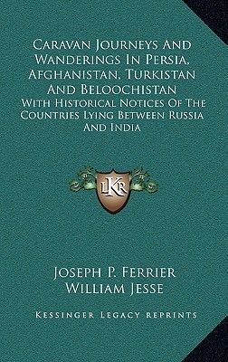 Caravan Journeys and Wanderings in Persia, Afghanistan, Turkistan and Beloochistan - With Historical Notices of the Countries...