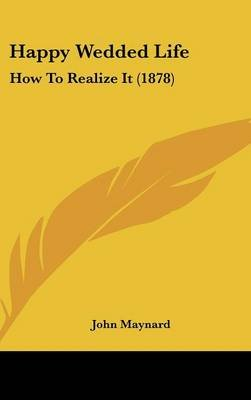 Happy Wedded Life - How to Realize It (1878) (Hardcover): John Maynard