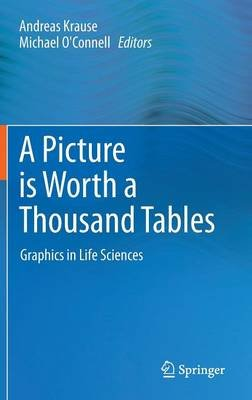 A Picture is Worth a Thousand Tables - Graphics in Life Sciences (Hardcover, 2012 ed.): Andreas Krause, Michael O'Connell