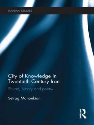 City of Knowledge in Twentieth Century Iran - Shiraz, History and Poetry (Hardcover): Setrag Manoukian