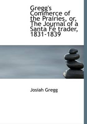 Gregg's Commerce of the Prairies, Or, the Journal of a Santa F Trader, 1831-1839 (Hardcover): Josiah Gregg