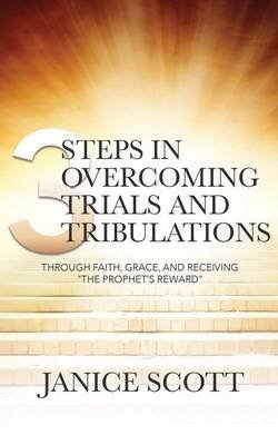3 Steps in Overcoming Trials and Tribulations (Paperback): Janice Scott