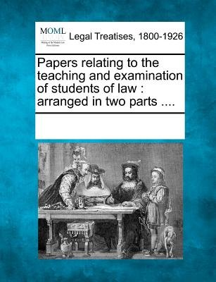 Papers Relating to the Teaching and Examination of Students of Law - Arranged in Two Parts .... (Paperback): Multiple...
