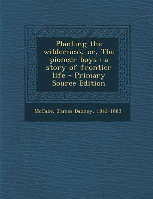 Planting the Wilderness, Or, the Pioneer Boys - A Story of Frontier Life (Paperback): James Dabney McCabe