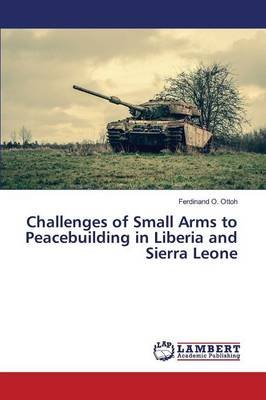 Challenges of Small Arms to Peacebuilding in Liberia and Sierra Leone (Paperback): Ottoh Ferdinand O