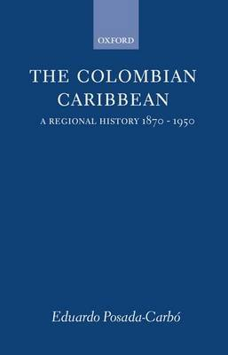 The Colombian Caribbean - A Regional History 1870-1950 (Hardcover, New): Eduardo Posada Carbo