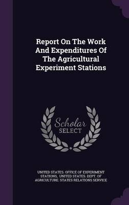 Report on the Work and Expenditures of the Agricultural Experiment Stations (Hardcover): United States Office of Experiment...