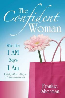 The Confident Woman - Who the I Am Says I Am (Paperback): Frankie Sherman