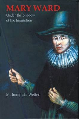 Mary Ward Under the Shadow of the Inquisition (Paperback): Immolata Wetter