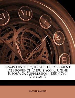 Essais Historiques Sur Le Parlement de Provence, Depuis Son Origine Jusqu'a Sa Suppression, 1501-1790, Volume 3 (French,...