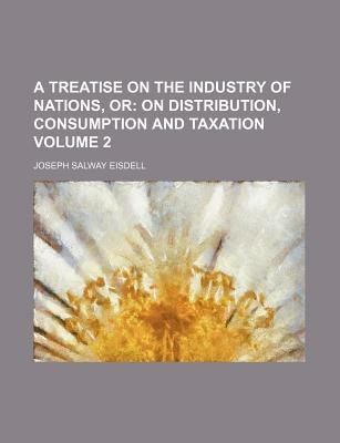 A Treatise on the Industry of Nations, or Volume 2; On Distribution, Consumption and Taxation (Paperback): Joseph Salway Eisdell