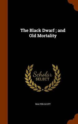 The Black Dwarf; And Old Mortality (Hardcover): Walter Scott