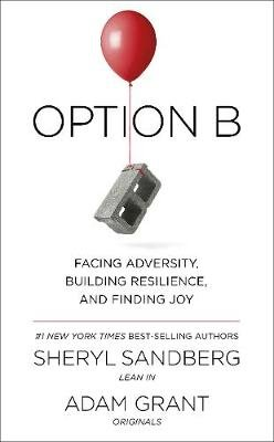 Option B - Facing Adversity, Building Resilience And Finding Joy (Paperback): Sheryl Sandberg, Adam Grant