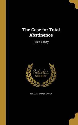 The Case for Total Abstinence (Hardcover): William James Lacey