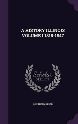 A History Illinois Volume I 1818-1847 (Hardcover): Gov. Thomas Ford