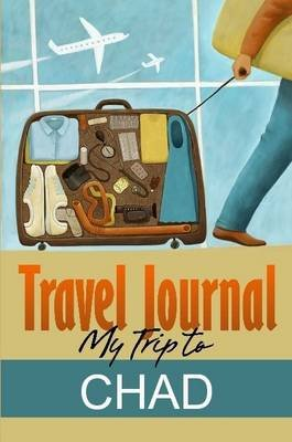 Travel Journal: My Trip to Chad (Paperback): Travel Diary