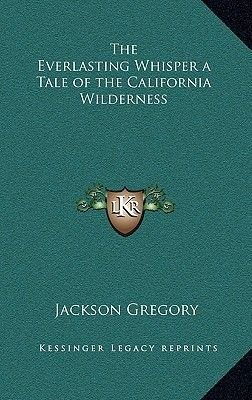 The Everlasting Whisper a Tale of the California Wilderness (Hardcover): Jackson Gregory