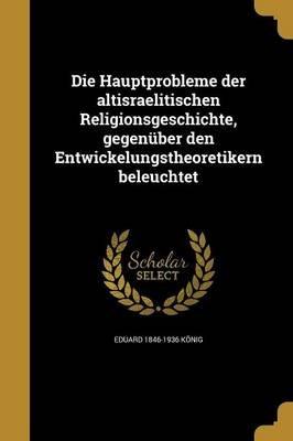 Die Hauptprobleme Der Altisraelitischen Religionsgeschichte, Gegenuber Den Entwickelungstheoretikern Beleuchtet (German,...