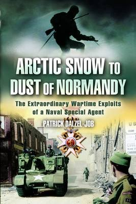 Arctic Snow to Dust of Normandy - The Extraordinary Wartime Exploits of a Naval Special Agent (Paperback, New edition): Patrick...