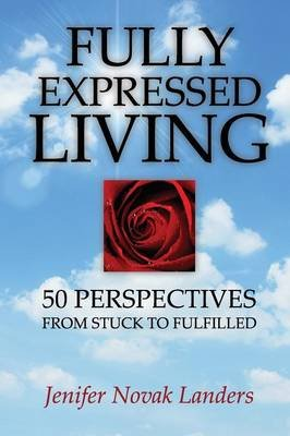Fully Expressed Living - 50 Perspectives from Stuck to Fulfilled (Paperback): Jenifer Novak Landers