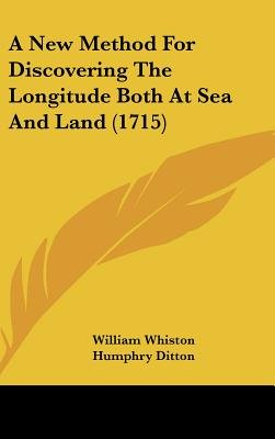 A New Method for Discovering the Longitude Both at Sea and Land (1715) (Hardcover): William Whiston, Humphry Ditton