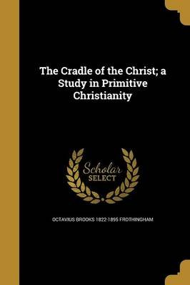 The Cradle of the Christ; A Study in Primitive Christianity (Paperback): Octavius Brooks 1822-1895 Frothingham
