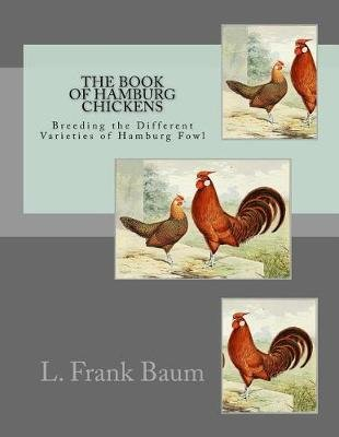The Book of Hamburg Chickens - Breeding the Different Varieties of Hamburg Fowl (Paperback): L. Frank Baum