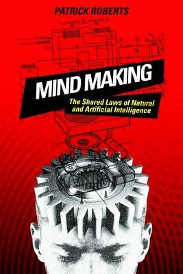 Mind Making: The Shared Laws of Natural and Artifical Intelligence (Electronic book text): Patrick A. Roberts