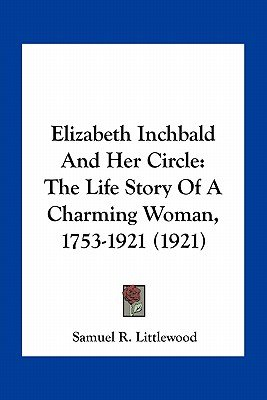 Elizabeth Inchbald and Her Circle - The Life Story of a Charming Woman, 1753-1921 (1921) (Paperback): Samuel R. Littlewood