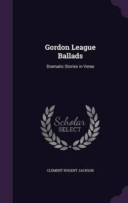 Gordon League Ballads - Dramatic Stories in Verse (Hardcover): Clement Nugent Jackson
