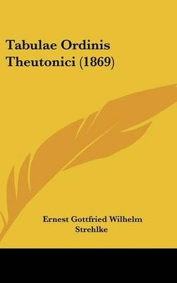 Tabulae Ordinis Theutonici (1869) (English, Latin, Hardcover): Ernest Gottfried Wilhelm Strehlke