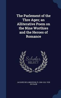 The Parlement of the Thre Ages; An Alliterative Poem on the Nine Worthies and the Heroes of Romance (Hardcover): Fl 1290-1312...