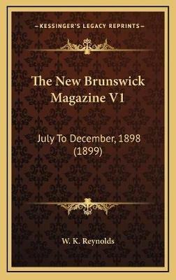 The New Brunswick Magazine V1 - July to December, 1898 (1899) (Hardcover): W. K. Reynolds