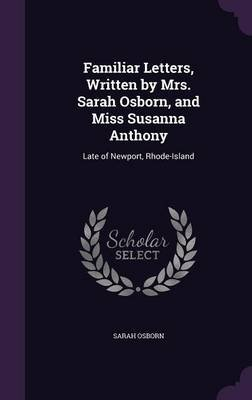 Familiar Letters, Written by Mrs. Sarah Osborn, and Miss Susanna Anthony - Late of Newport, Rhode-Island (Hardcover): Sarah...