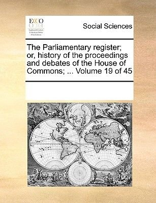 The Parliamentary Register; Or, History of the Proceedings and Debates of the House of Commons; ... Volume 19 of 45...