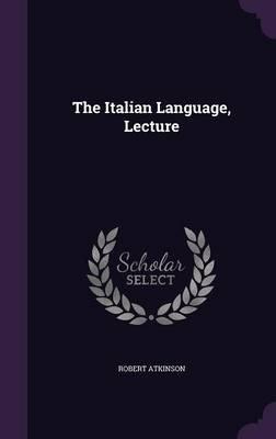 The Italian Language, Lecture (Hardcover): Robert Atkinson