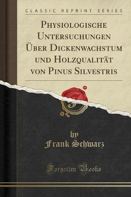 Physiologische Untersuchungen Uber Dickenwachstum Und Holzqualitat Von Pinus Silvestris (Classic Reprint) (German, Paperback):...
