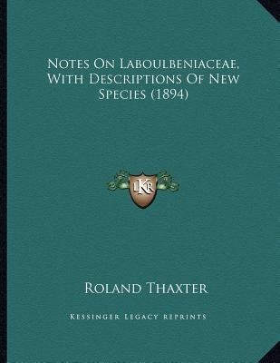 Notes on Laboulbeniaceae, with Descriptions of New Species (1894) (Paperback): Roland Thaxter