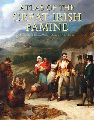 Atlas of the Great Irish Famine (Hardcover): John Crowley, William J. Smyth, Mike Murphy