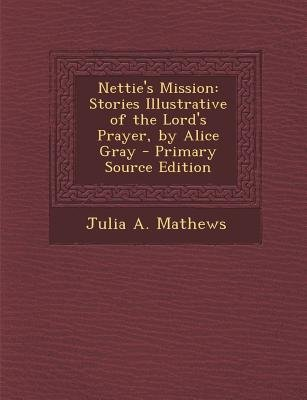 Nettie's Mission - Stories Illustrative of the Lord's Prayer, by Alice Gray (Paperback, Primary Source): Julia A....