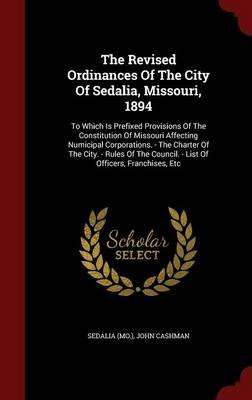 The Revised Ordinances of the City of Sedalia, Missouri, 1894 - To Which Is Prefixed Provisions of the Constitution of Missouri...
