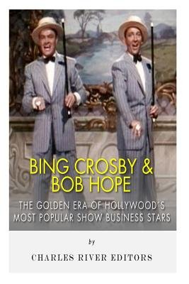 Bing Crosby and Bob Hope - The Golden Era of Hollywood's Most Popular Show Business Stars (Paperback): Charles River...