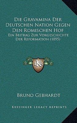 Die Gravamina Der Deutschen Nation Gegen Den Romischen Hof - Ein Beitrag Zur Vorgeschichte Der Reformation (1895) (English,...