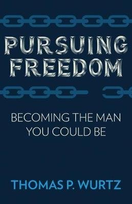 Pursuing Freedom - Becoming the Man You Could Be (Paperback): Thomas Wurtz