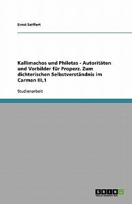 Kallimachos Und Philetas - Autoritaten Und Vorbilder Fur Properz. Zum Dichterischen Selbstverstandnis Im Carmen Iii,1 (German,...