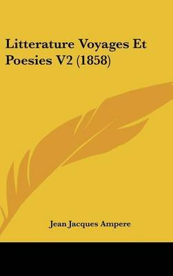 Litterature Voyages Et Poesies V2 (1858) (English, French, Hardcover): Jean Jacques Ampere