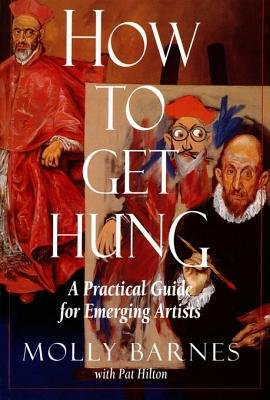 How to Get Hung - A Practical Guide for Emerging Artists (Electronic book text): Molly. Barnes