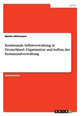 Kommunale Selbstverwaltung in Deutschland. Organisation Und Aufbau Der Kommunalverwaltung (German, Paperback): Martin Hofelmann