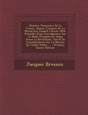 Histoire Financiere de La France, Depuis L'Origine de La Monarchie Jusqu'a L'Annee 1828, Precedee D'Une...