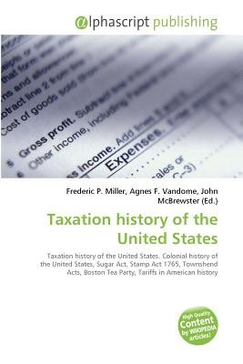 Taxation History of the United States (Paperback): Frederic P. Miller, Vandome Agnes F., McBrewster John